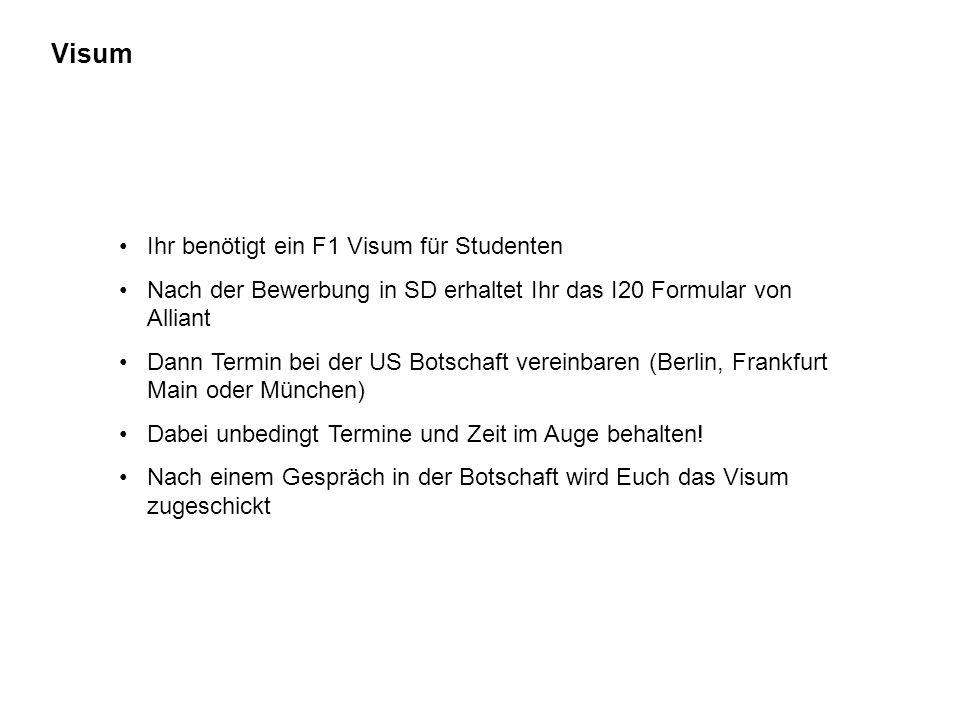 Visum Ihr benötigt ein F1 Visum für Studenten Nach der Bewerbung in SD erhaltet Ihr das I20 Formular von Alliant Dann Termin bei der US Botschaft vereinbaren (Berlin, Frankfurt Main oder München) Dabei unbedingt Termine und Zeit im Auge behalten.