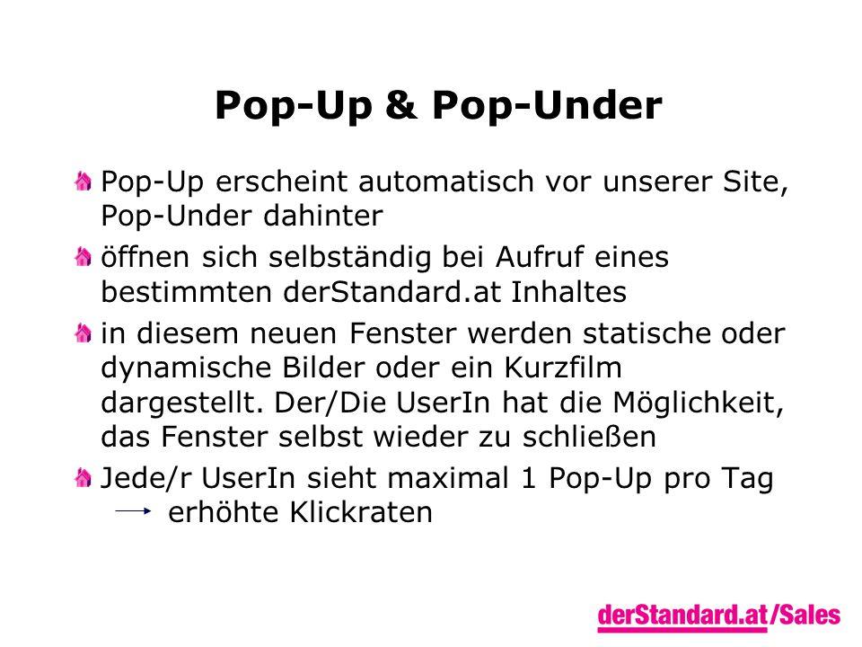 Pop-Up & Pop-Under Pop-Up erscheint automatisch vor unserer Site, Pop-Under dahinter öffnen sich selbständig bei Aufruf eines bestimmten derStandard.at Inhaltes in diesem neuen Fenster werden statische oder dynamische Bilder oder ein Kurzfilm dargestellt.