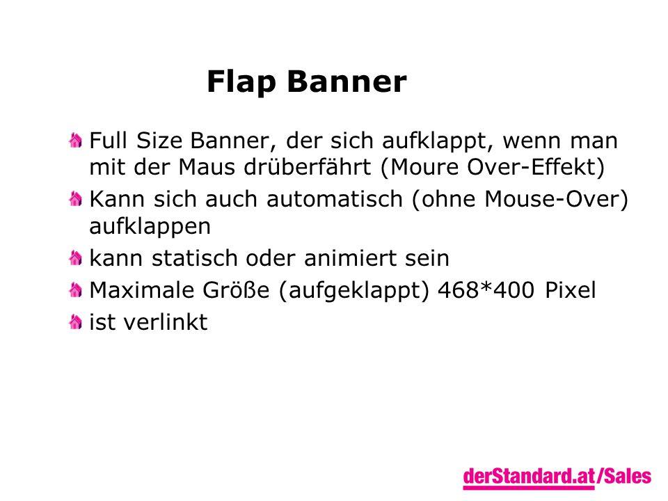 Flap Banner Full Size Banner, der sich aufklappt, wenn man mit der Maus drüberfährt (Moure Over-Effekt) Kann sich auch automatisch (ohne Mouse-Over) aufklappen kann statisch oder animiert sein Maximale Größe (aufgeklappt) 468*400 Pixel ist verlinkt