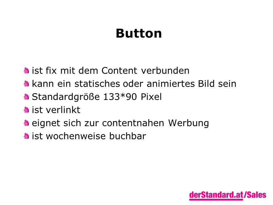 Button ist fix mit dem Content verbunden kann ein statisches oder animiertes Bild sein Standardgröße 133*90 Pixel ist verlinkt eignet sich zur contentnahen Werbung ist wochenweise buchbar