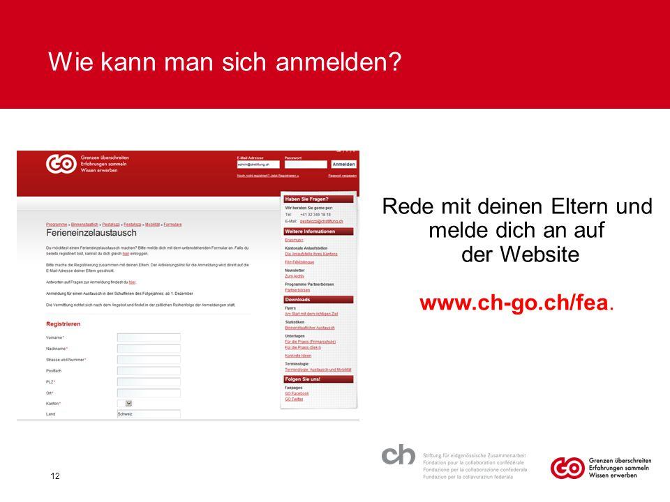 Wie kann man sich anmelden? Rede mit deinen Eltern und melde dich an auf der Website www.ch-go.ch/fea. 12