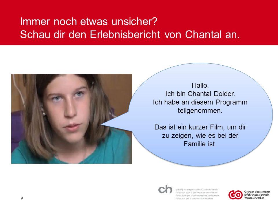 Immer noch etwas unsicher? Schau dir den Erlebnisbericht von Chantal an. 9 Hallo, Ich bin Chantal Dolder. Ich habe an diesem Programm teilgenommen. Da