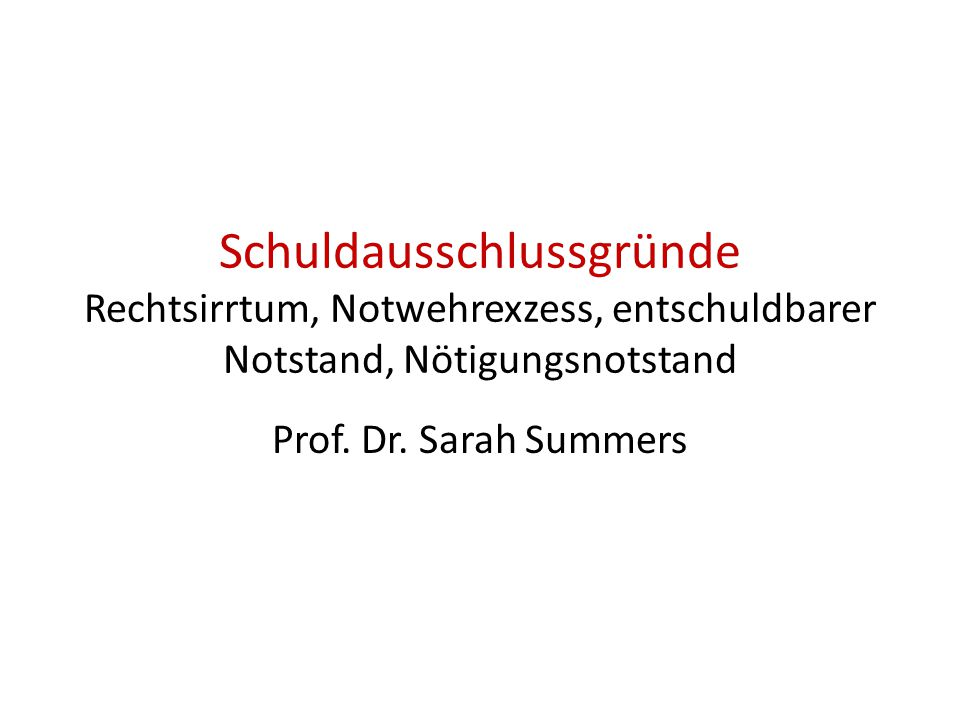 Schuldausschlussgründe Rechtsirrtum, Notwehrexzess, entschuldbarer Notstand, Nötigungsnotstand Prof. Dr. Sarah Summers