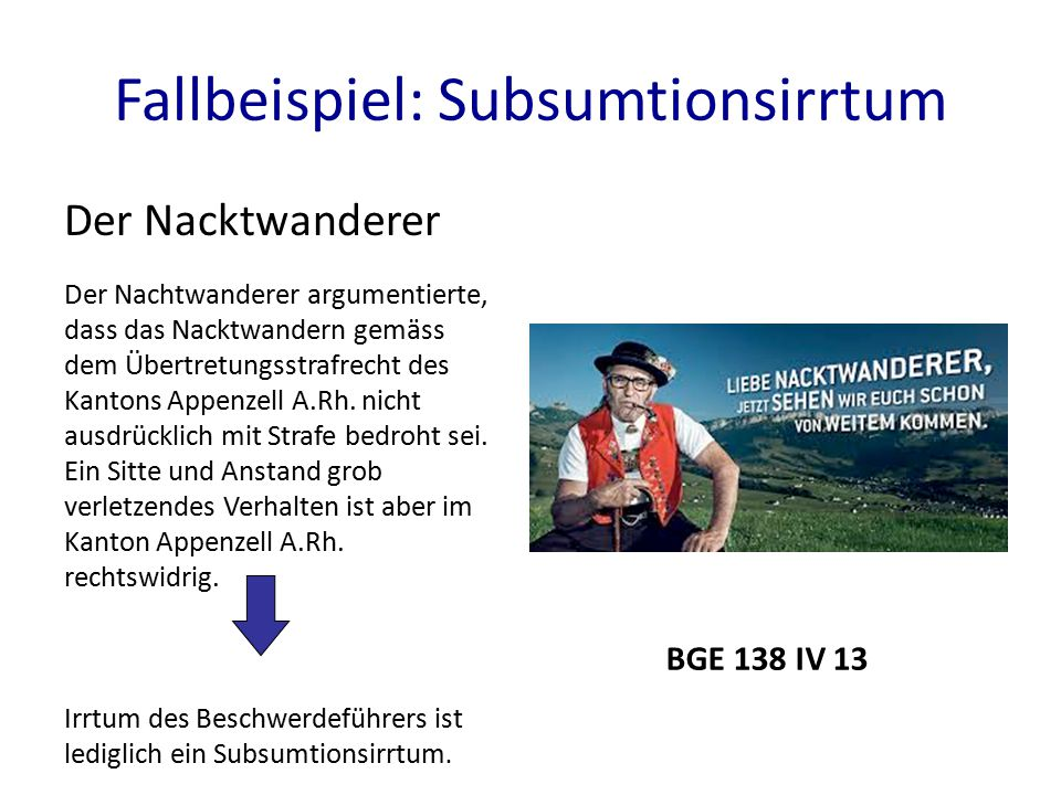 Fallbeispiel: Subsumtionsirrtum Der Nacktwanderer BGE 138 IV 13 Der Nachtwanderer argumentierte, dass das Nacktwandern gemäss dem Übertretungsstrafrecht des Kantons Appenzell A.Rh.