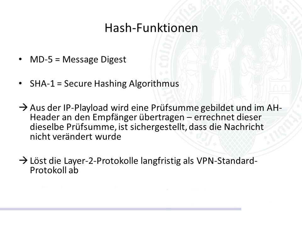 Hash-Funktionen MD-5 = Message Digest SHA-1 = Secure Hashing Algorithmus  Aus der IP-Playload wird eine Prüfsumme gebildet und im AH- Header an den E