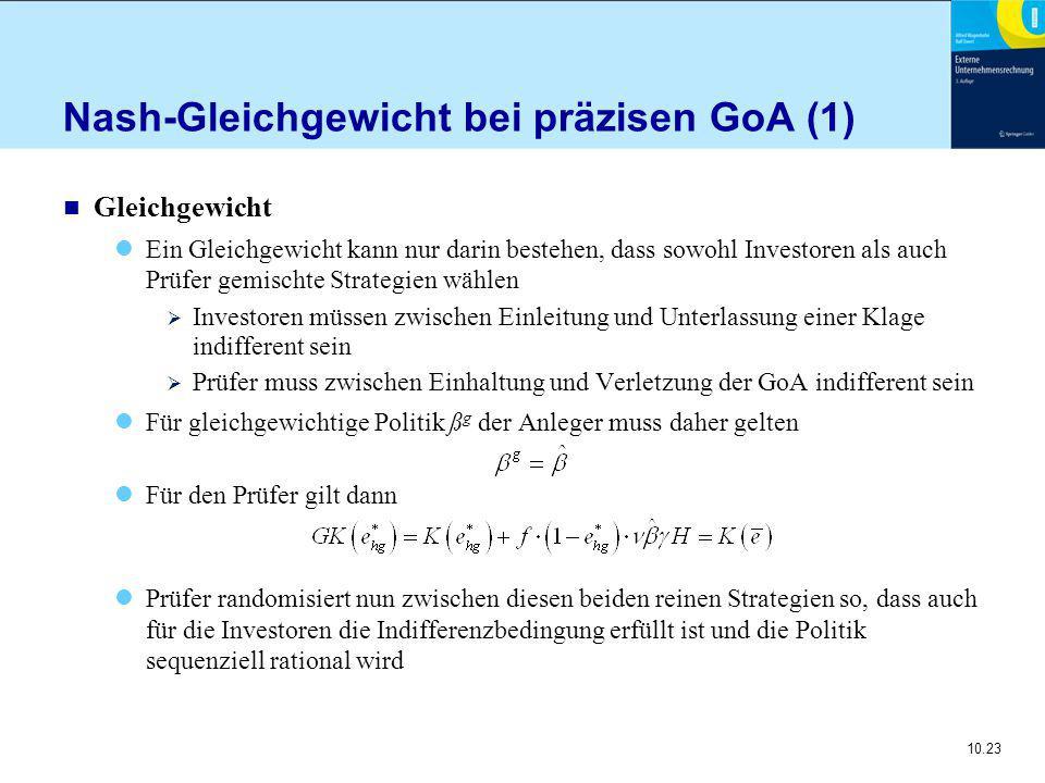 10.23 Nash-Gleichgewicht bei präzisen GoA (1) n Gleichgewicht Ein Gleichgewicht kann nur darin bestehen, dass sowohl Investoren als auch Prüfer gemischte Strategien wählen  Investoren müssen zwischen Einleitung und Unterlassung einer Klage indifferent sein  Prüfer muss zwischen Einhaltung und Verletzung der GoA indifferent sein Für gleichgewichtige Politik ß g der Anleger muss daher gelten Für den Prüfer gilt dann Prüfer randomisiert nun zwischen diesen beiden reinen Strategien so, dass auch für die Investoren die Indifferenzbedingung erfüllt ist und die Politik sequenziell rational wird