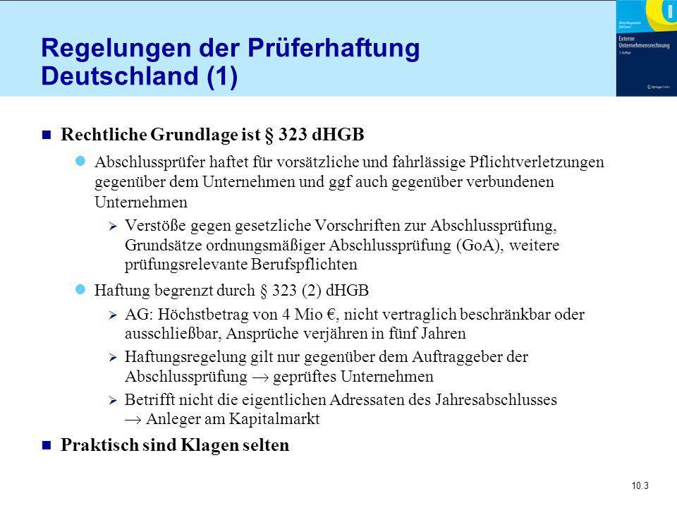 10.3 Regelungen der Prüferhaftung Deutschland (1) n Rechtliche Grundlage ist § 323 dHGB Abschlussprüfer haftet für vorsätzliche und fahrlässige Pflichtverletzungen gegenüber dem Unternehmen und ggf auch gegenüber verbundenen Unternehmen  Verstöße gegen gesetzliche Vorschriften zur Abschlussprüfung, Grundsätze ordnungsmäßiger Abschlussprüfung (GoA), weitere prüfungsrelevante Berufspflichten Haftung begrenzt durch § 323 (2) dHGB  AG: Höchstbetrag von 4 Mio €, nicht vertraglich beschränkbar oder ausschließbar, Ansprüche verjähren in fünf Jahren  Haftungsregelung gilt nur gegenüber dem Auftraggeber der Abschlussprüfung  geprüftes Unternehmen  Betrifft nicht die eigentlichen Adressaten des Jahresabschlusses  Anleger am Kapitalmarkt n Praktisch sind Klagen selten