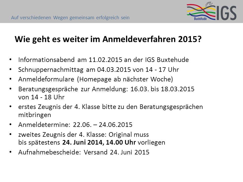 Wie geht es weiter im Anmeldeverfahren 2015? Informationsabend am 11.02.2015 an der IGS Buxtehude Schnuppernachmittag am 04.03.2015 von 14 - 17 Uhr An
