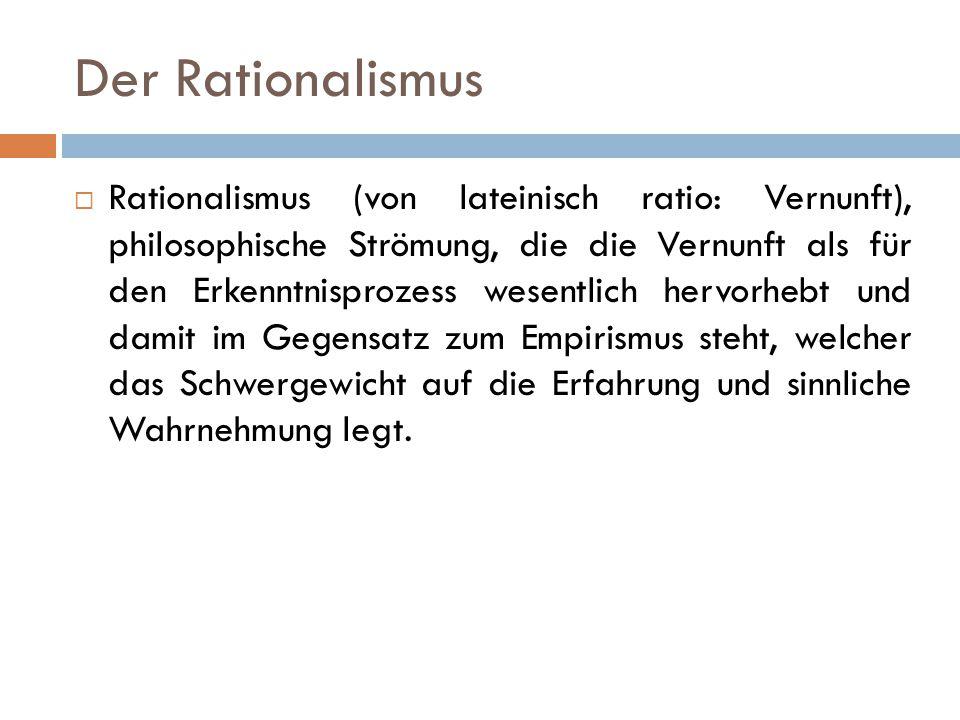 Der Rationalismus  Rationalismus (von lateinisch ratio: Vernunft), philosophische Strömung, die die Vernunft als für den Erkenntnisprozess wesentlich