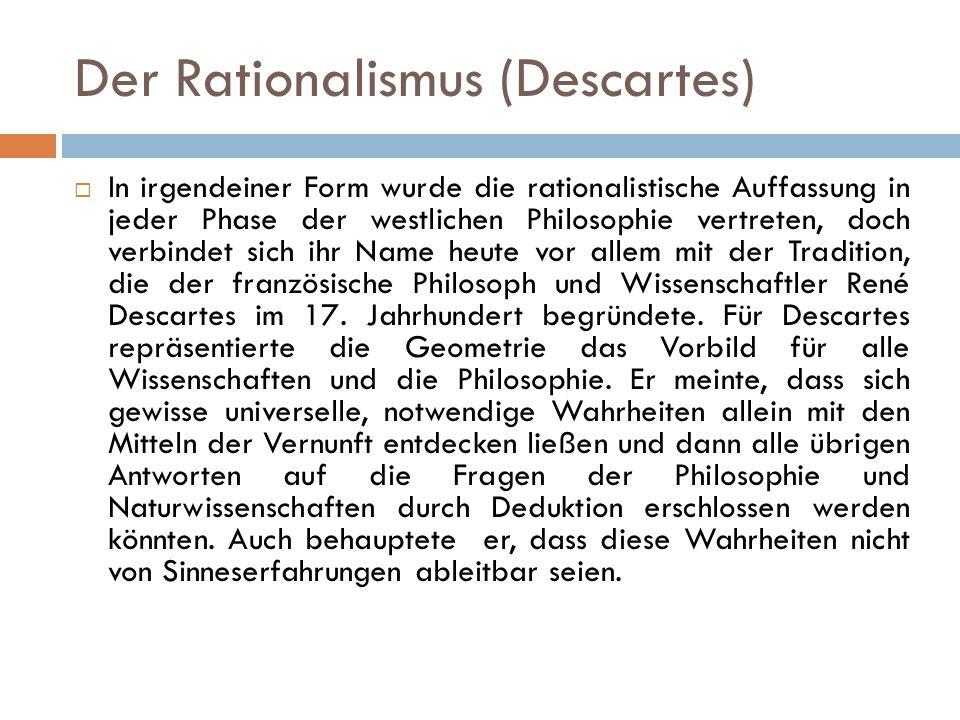 Der Rationalismus (Descartes)  In irgendeiner Form wurde die rationalistische Auffassung in jeder Phase der westlichen Philosophie vertreten, doch ve
