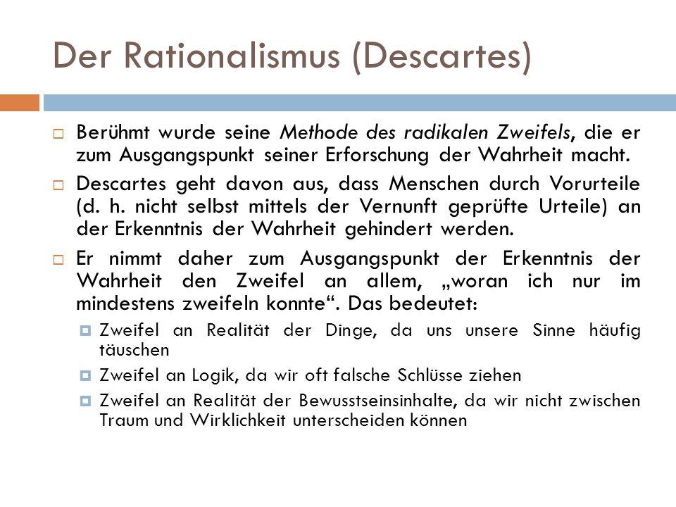 Der Rationalismus (Descartes)  Berühmt wurde seine Methode des radikalen Zweifels, die er zum Ausgangspunkt seiner Erforschung der Wahrheit macht. 