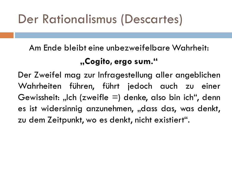 """Der Rationalismus (Descartes) Am Ende bleibt eine unbezweifelbare Wahrheit: """"Cogito, ergo sum."""" Der Zweifel mag zur Infragestellung aller angeblichen"""