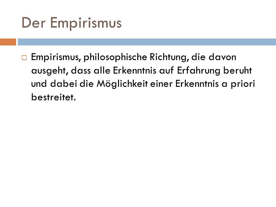 Der Empirismus  Empirismus, philosophische Richtung, die davon ausgeht, dass alle Erkenntnis auf Erfahrung beruht und dabei die Möglichkeit einer Erk