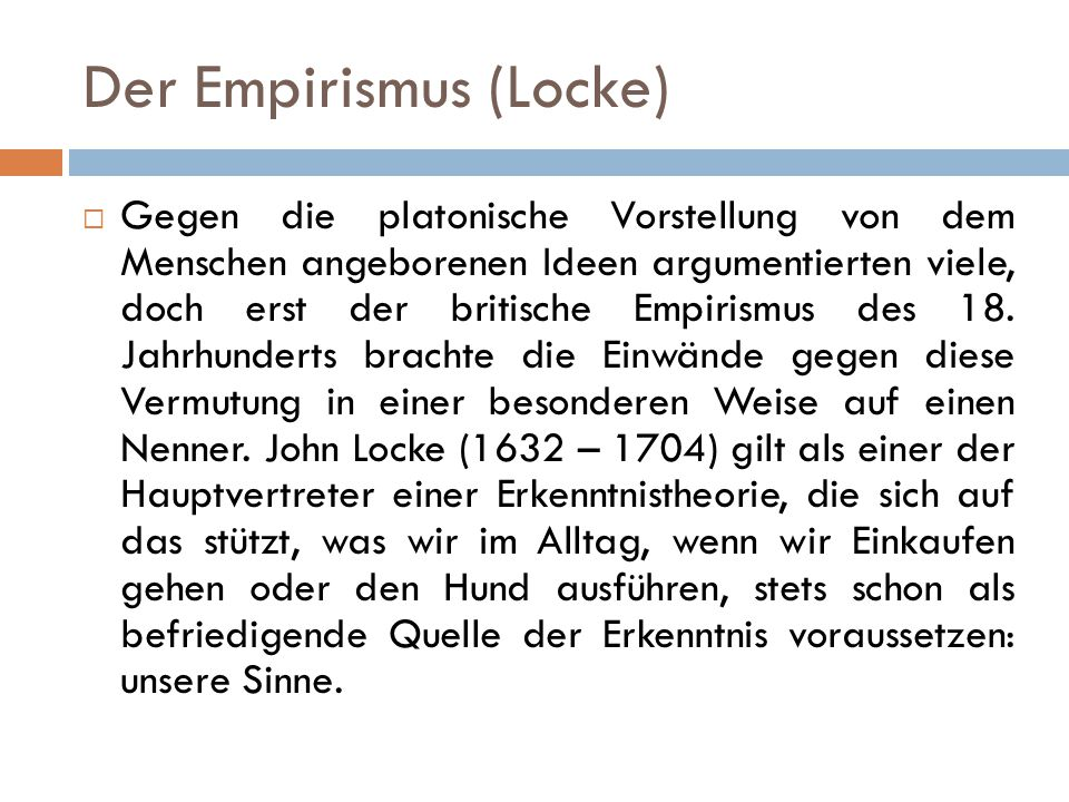 Der Empirismus (Locke)  Gegen die platonische Vorstellung von dem Menschen angeborenen Ideen argumentierten viele, doch erst der britische Empirismus