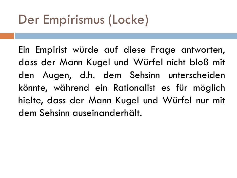 Der Empirismus (Locke) Ein Empirist würde auf diese Frage antworten, dass der Mann Kugel und Würfel nicht bloß mit den Augen, d.h. dem Sehsinn untersc
