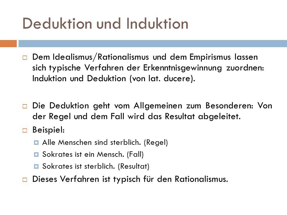 Deduktion und Induktion  Dem Idealismus/Rationalismus und dem Empirismus lassen sich typische Verfahren der Erkenntnisgewinnung zuordnen: Induktion u