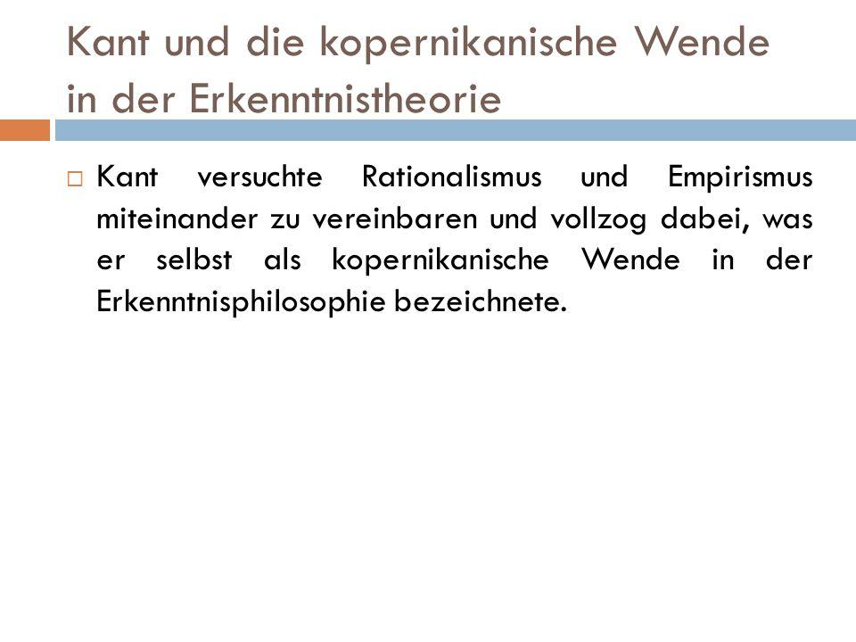 Kant und die kopernikanische Wende in der Erkenntnistheorie  Kant versuchte Rationalismus und Empirismus miteinander zu vereinbaren und vollzog dabei