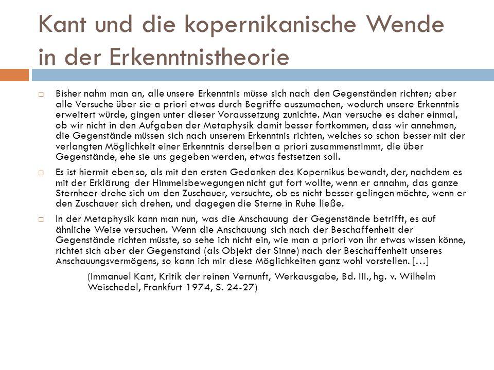 Kant und die kopernikanische Wende in der Erkenntnistheorie  Bisher nahm man an, alle unsere Erkenntnis müsse sich nach den Gegenständen richten; abe