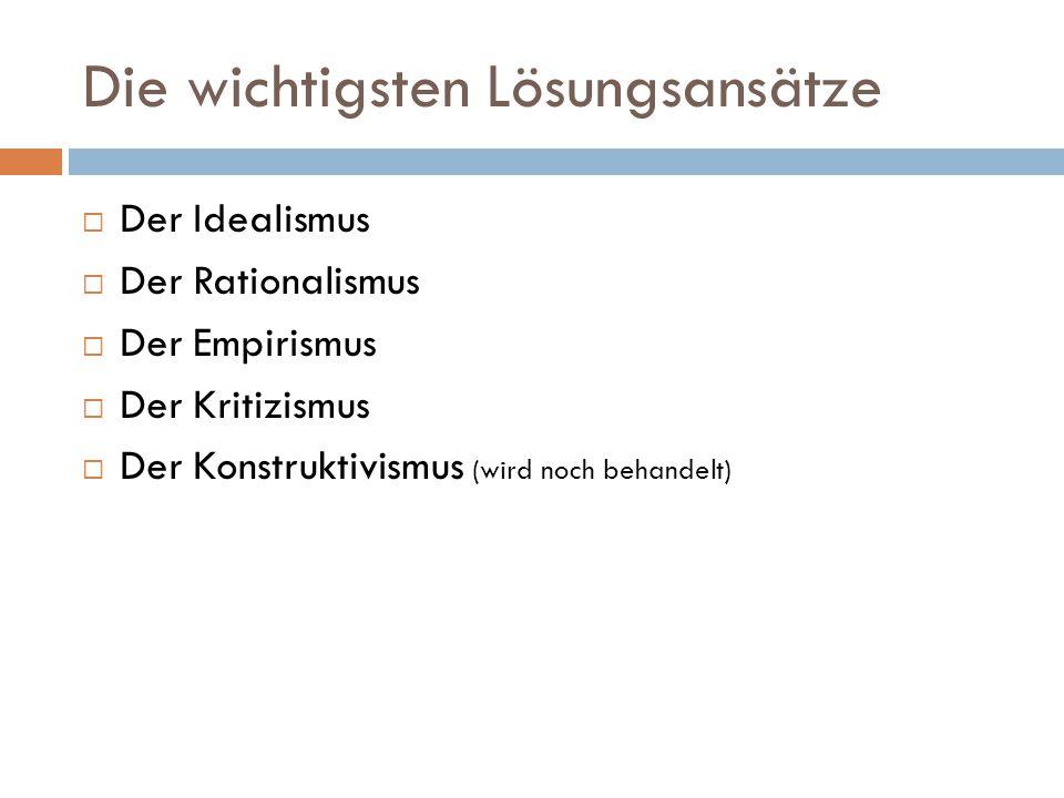 Die wichtigsten Lösungsansätze  Der Idealismus  Der Rationalismus  Der Empirismus  Der Kritizismus  Der Konstruktivismus (wird noch behandelt)