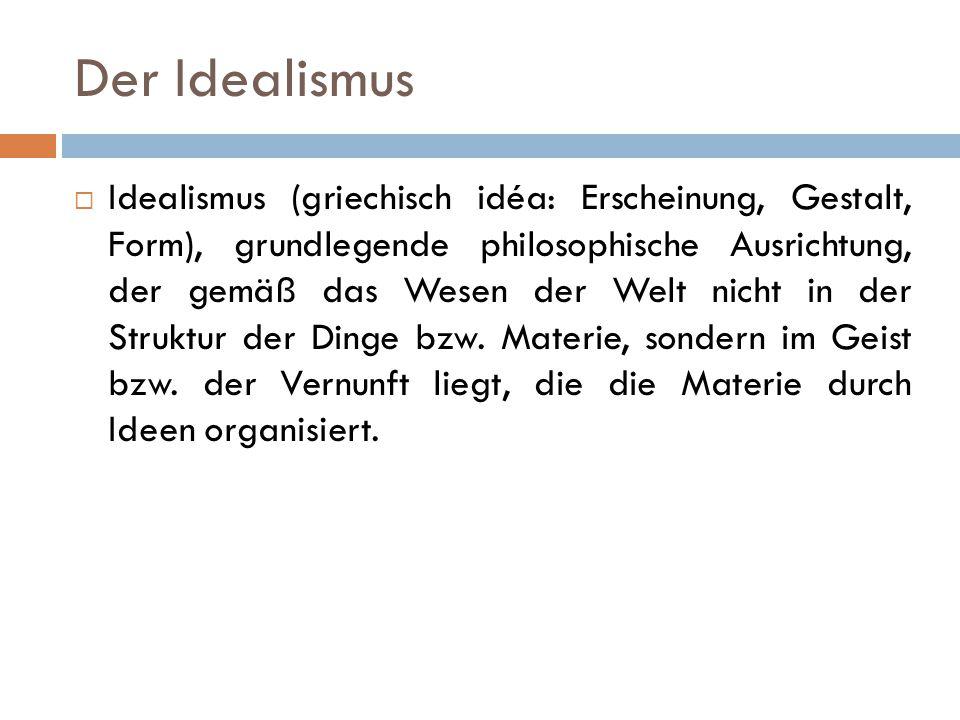 Der Idealismus  Idealismus (griechisch idéa: Erscheinung, Gestalt, Form), grundlegende philosophische Ausrichtung, der gemäß das Wesen der Welt nicht