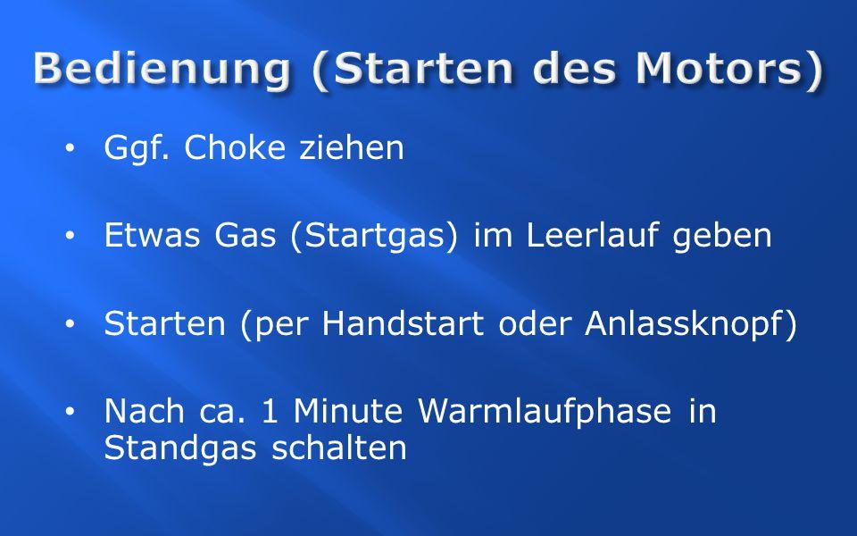 Ggf. Choke ziehen Etwas Gas (Startgas) im Leerlauf geben Starten (per Handstart oder Anlassknopf) Nach ca. 1 Minute Warmlaufphase in Standgas schalten