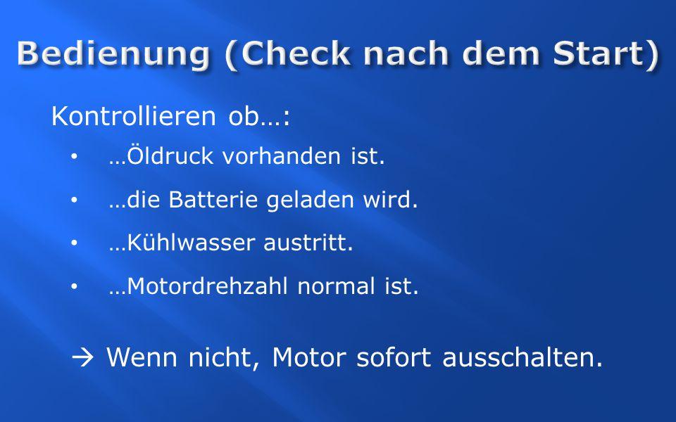 Kontrollieren ob…: …Öldruck vorhanden ist. …die Batterie geladen wird. …Kühlwasser austritt. …Motordrehzahl normal ist.  Wenn nicht, Motor sofort aus