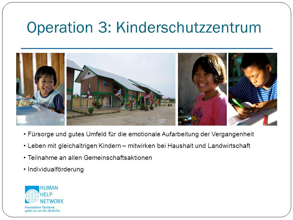 Operation 3: Kinderschutzzentrum Fürsorge und gutes Umfeld für die emotionale Aufarbeitung der Vergangenheit Leben mit gleichaltrigen Kindern – mitwirken bei Haushalt und Landwirtschaft Teilnahme an allen Gemeinschaftsaktionen Individualförderung