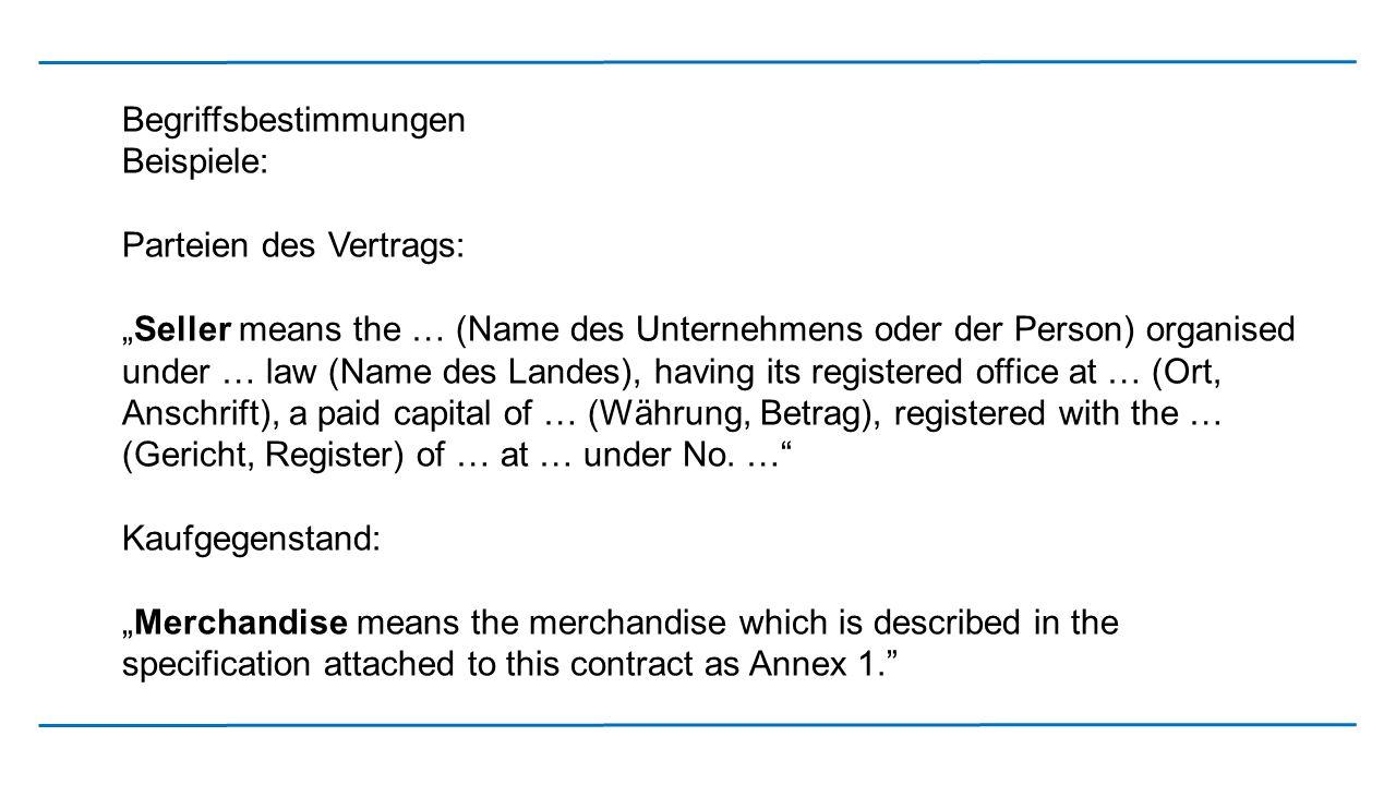 """Begriffsbestimmungen Beispiele: Parteien des Vertrags: """"Seller means the … (Name des Unternehmens oder der Person) organised under … law (Name des Lan"""