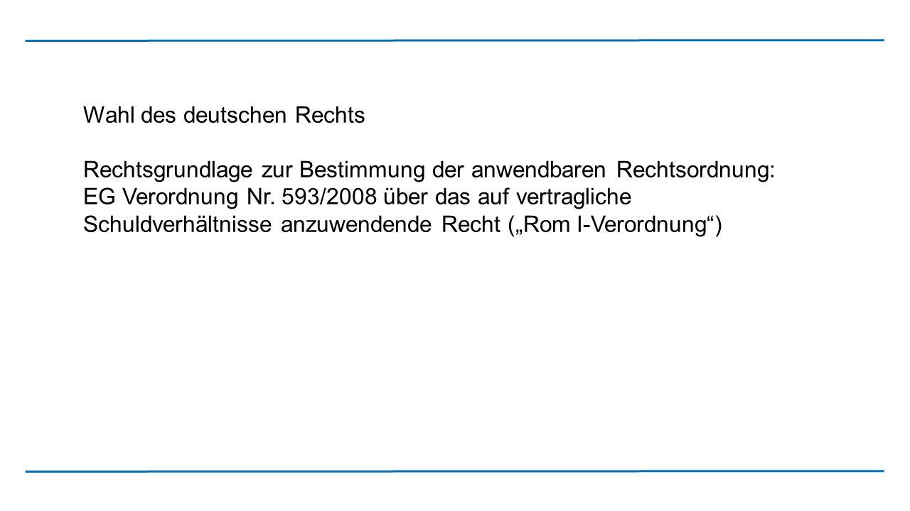 Wahl des deutschen Rechts Rechtsgrundlage zur Bestimmung der anwendbaren Rechtsordnung: EG Verordnung Nr. 593/2008 über das auf vertragliche Schuldver