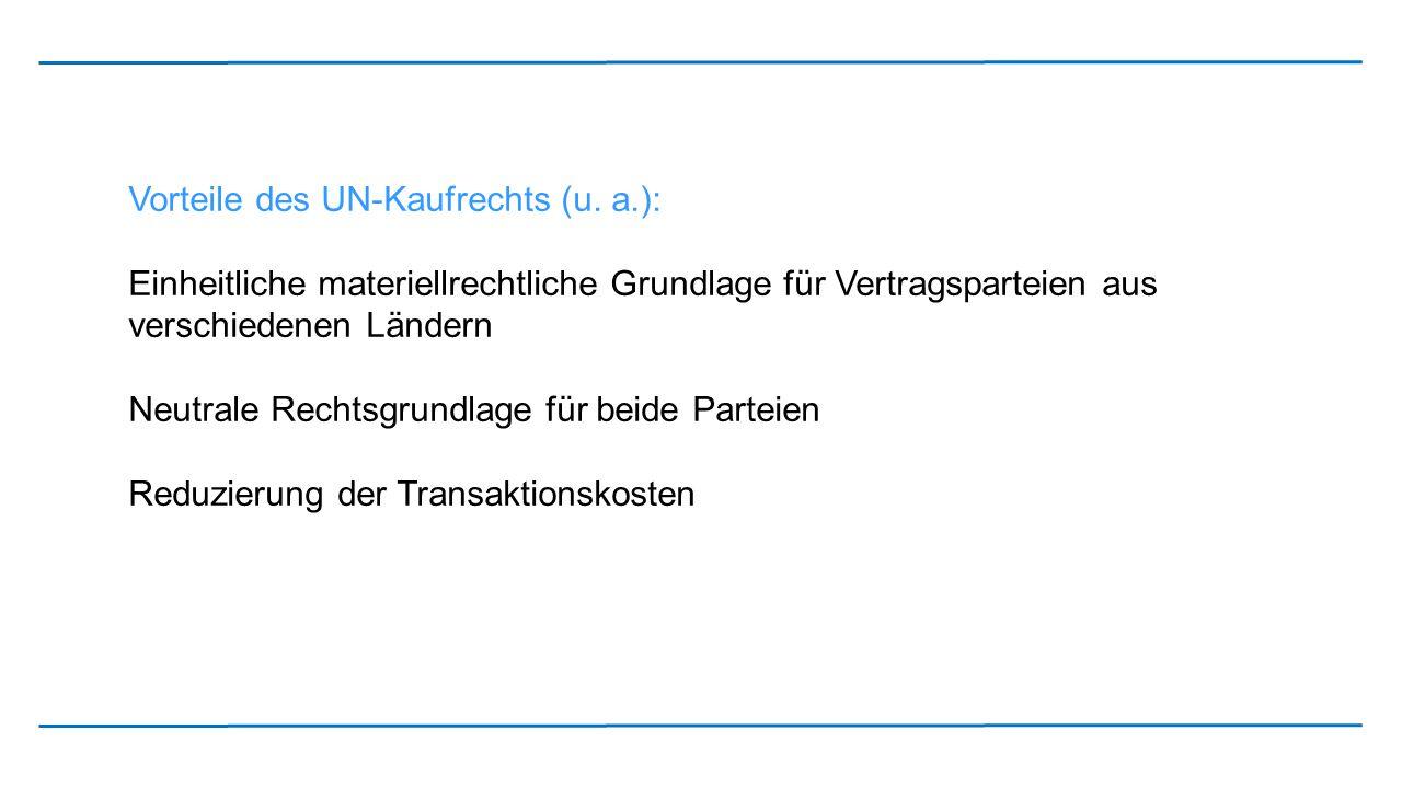 Vorteile des UN-Kaufrechts (u. a.): Einheitliche materiellrechtliche Grundlage für Vertragsparteien aus verschiedenen Ländern Neutrale Rechtsgrundlage