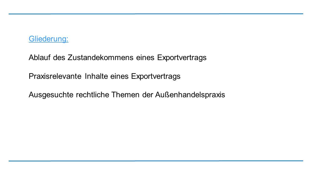 Gliederung: Ablauf des Zustandekommens eines Exportvertrags Praxisrelevante Inhalte eines Exportvertrags Ausgesuchte rechtliche Themen der Außenhandel