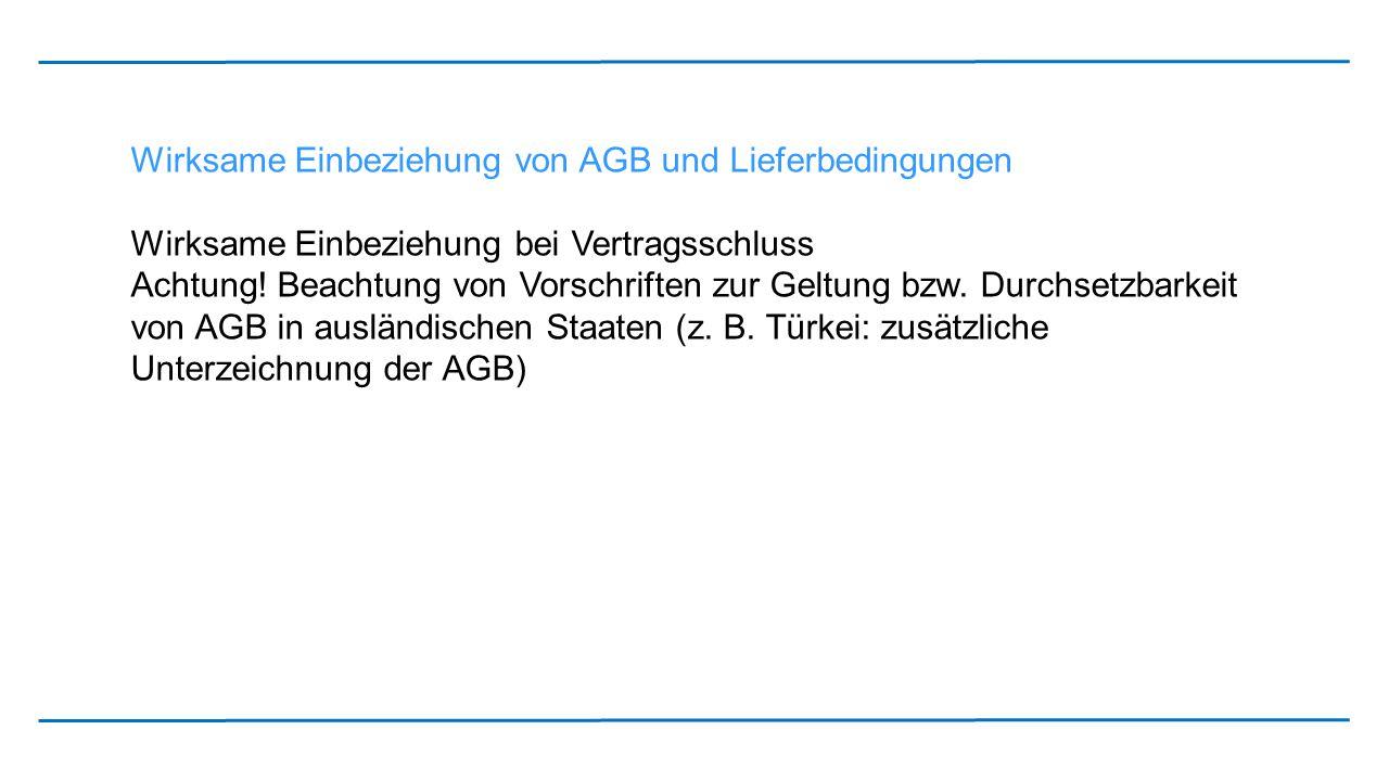 Wirksame Einbeziehung von AGB und Lieferbedingungen Wirksame Einbeziehung bei Vertragsschluss Achtung! Beachtung von Vorschriften zur Geltung bzw. Dur