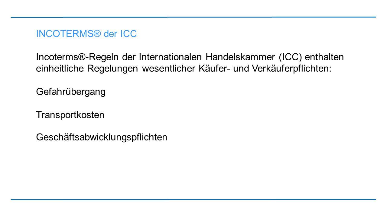 INCOTERMS® der ICC Incoterms®-Regeln der Internationalen Handelskammer (ICC) enthalten einheitliche Regelungen wesentlicher Käufer- und Verkäuferpflic