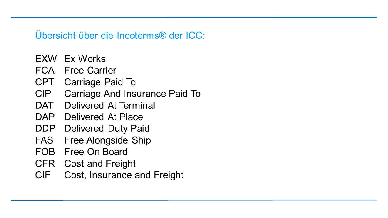 Übersicht über die Incoterms® der ICC: EXW Ex Works FCA Free Carrier CPT Carriage Paid To CIP Carriage And Insurance Paid To DAT Delivered At Terminal DAP Delivered At Place DDP Delivered Duty Paid FAS Free Alongside Ship FOB Free On Board CFR Cost and Freight CIF Cost, Insurance and Freight
