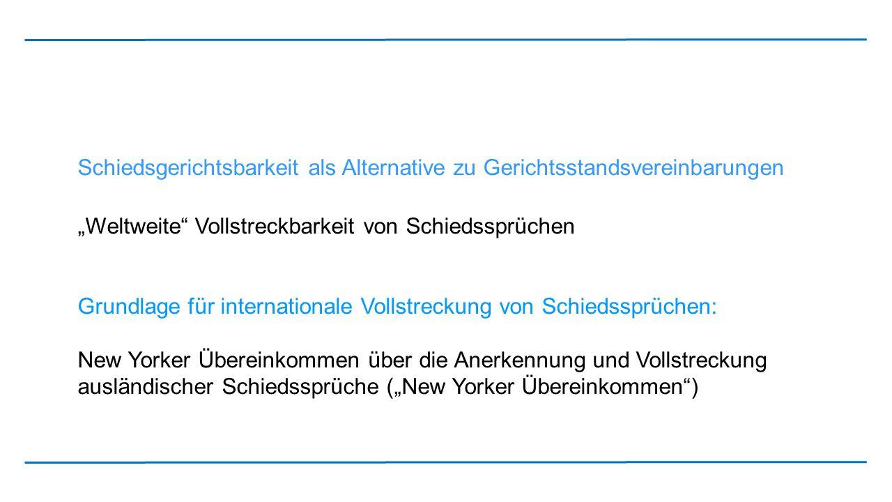 """Schiedsgerichtsbarkeit als Alternative zu Gerichtsstandsvereinbarungen """"Weltweite"""" Vollstreckbarkeit von Schiedssprüchen Grundlage für internationale"""