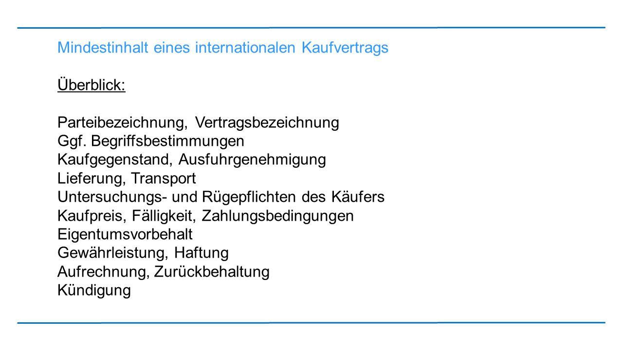 Mindestinhalt eines internationalen Kaufvertrags Überblick: Parteibezeichnung, Vertragsbezeichnung Ggf. Begriffsbestimmungen Kaufgegenstand, Ausfuhrge