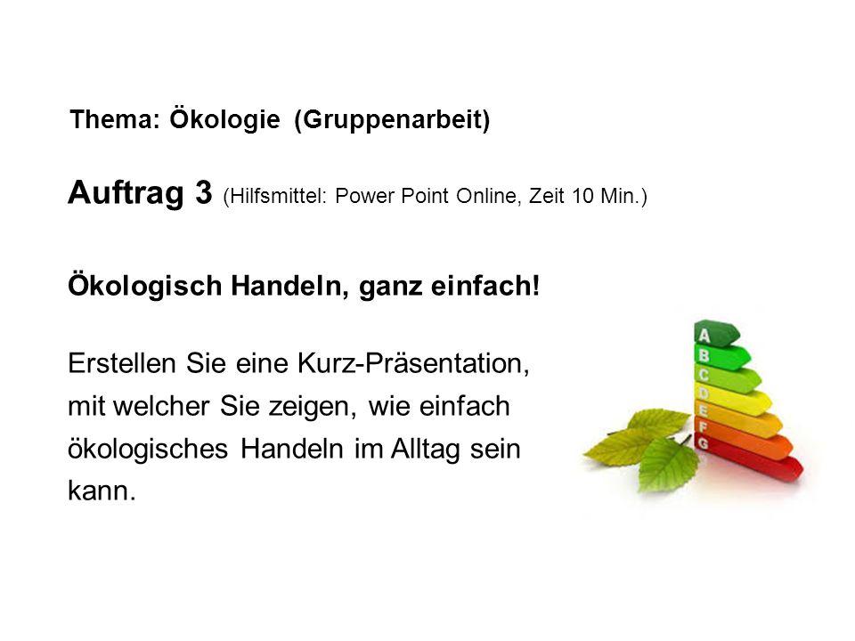 Thema: Ökologie (Gruppenarbeit) Auftrag 3 (Hilfsmittel: Power Point Online, Zeit 10 Min.) Ökologisch Handeln, ganz einfach! Erstellen Sie eine Kurz-Pr
