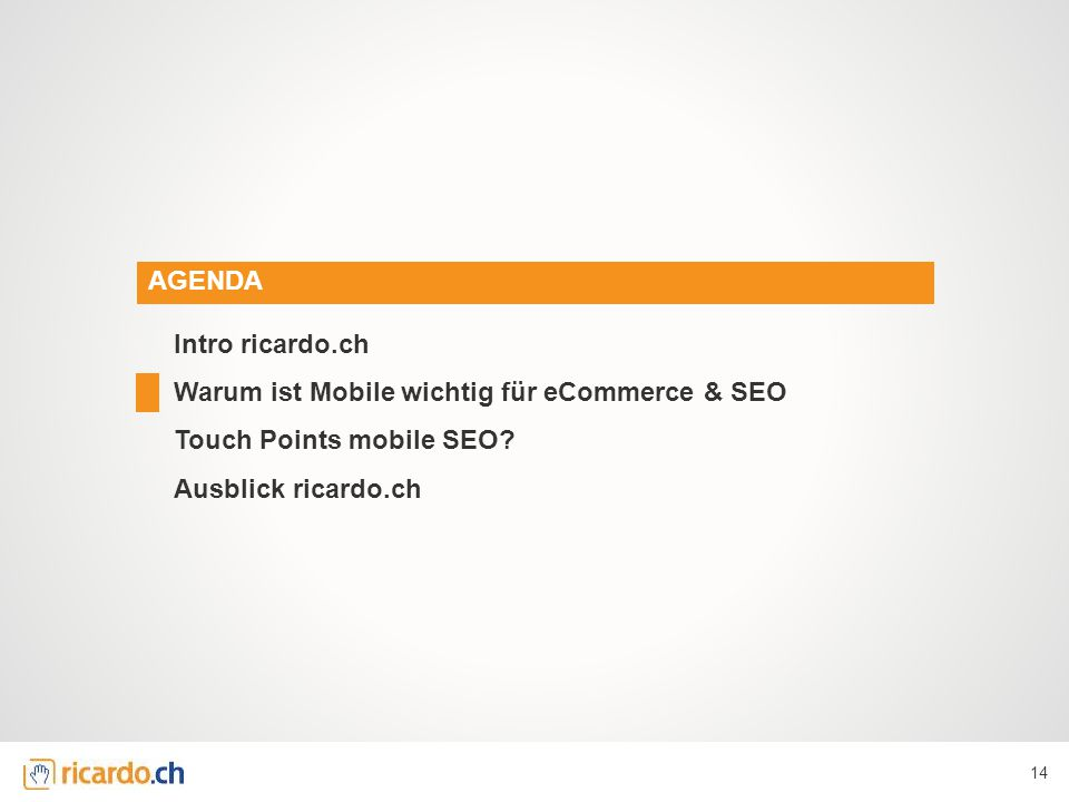 AGENDA Intro ricardo.ch Warum ist Mobile wichtig für eCommerce & SEO Touch Points mobile SEO.