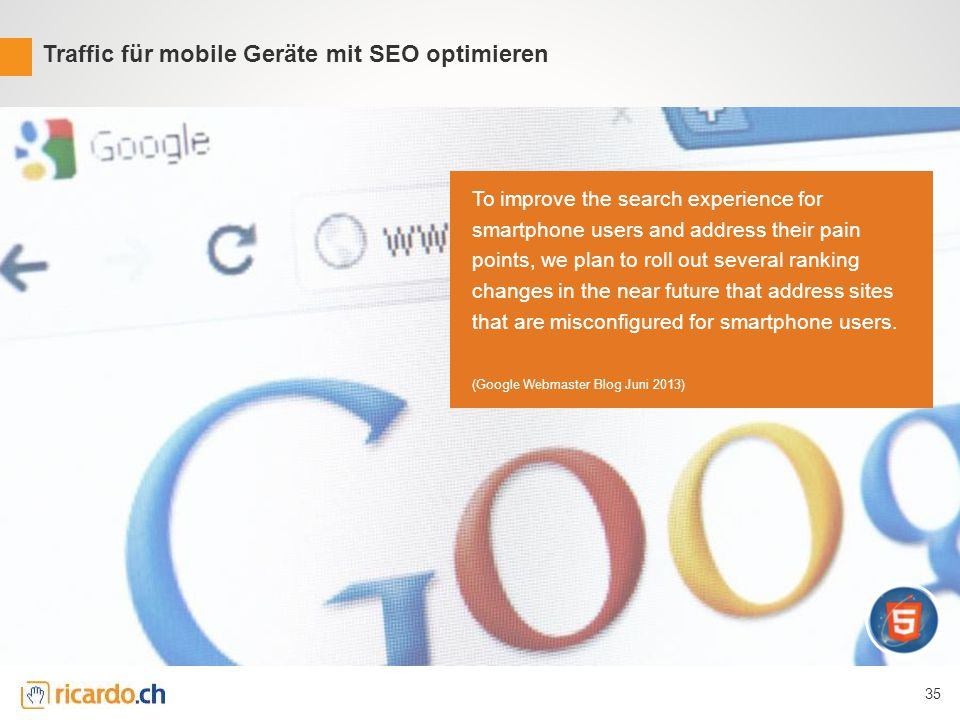 35 Traffic für mobile Geräte mit SEO optimieren To improve the search experience for smartphone users and address their pain points, we plan to roll out several ranking changes in the near future that address sites that are misconfigured for smartphone users.