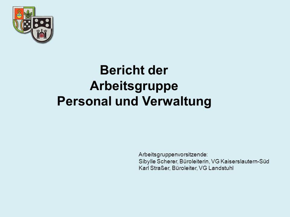 Bericht der Arbeitsgruppe Personal und Verwaltung Arbeitsgruppenvorsitzende: Sibylle Scherer, Büroleiterin, VG Kaiserslautern-Süd Karl Straßer, Bürole