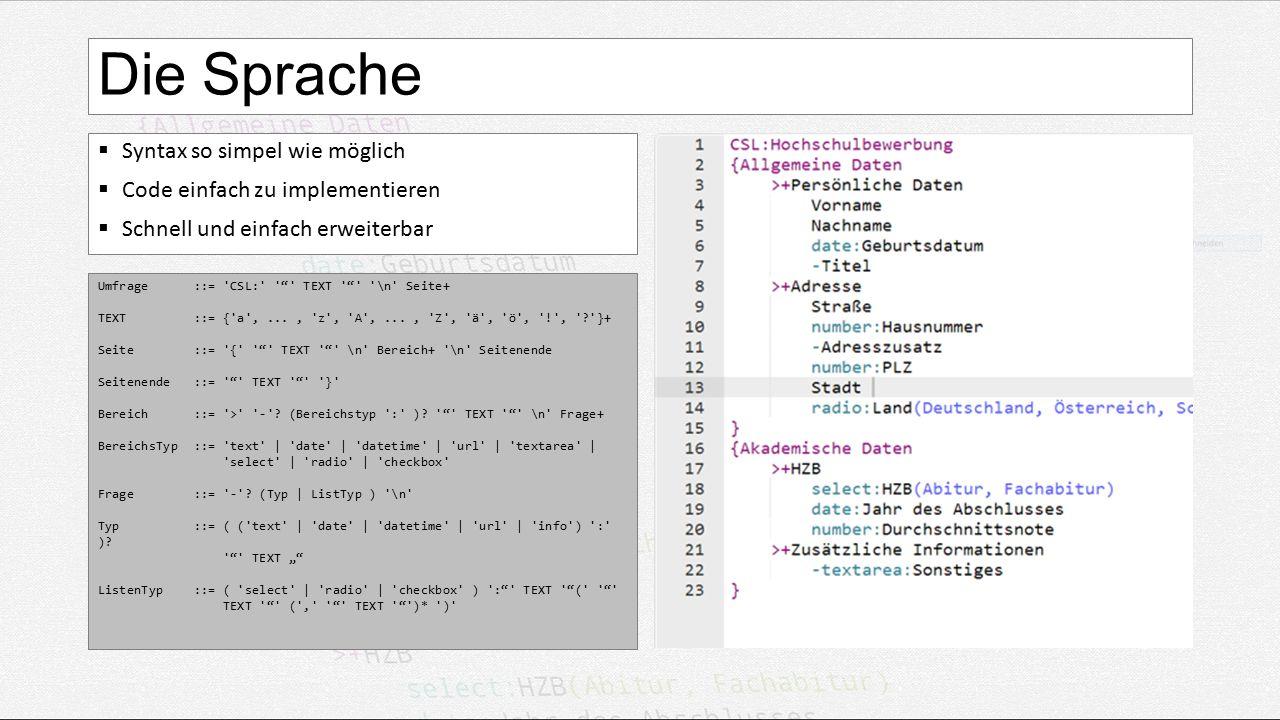Die Sprache  Syntax so simpel wie möglich  Code einfach zu implementieren  Schnell und einfach erweiterbar Umfrage ::= CSL: TEXT \n Seite+ TEXT ::= { a ,..., z , A ,..., Z , ä , ö , ! , }+ Seite ::= { TEXT \n Bereich+ \n Seitenende Seitenende ::= TEXT } Bereich ::= > - .