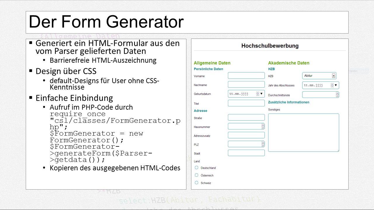 Der Form Generator  Generiert ein HTML-Formular aus den vom Parser gelieferten Daten Barrierefreie HTML-Auszeichnung  Design über CSS default-Designs für User ohne CSS- Kenntnisse  Einfache Einbindung Aufruf im PHP-Code durch require_once csl/classes/FormGenerator.p hp ; $FormGenerator = new FormGenerator(); $FormGenerator- >generateForm($Parser- >getdata()); Kopieren des ausgegebenen HTML-Codes