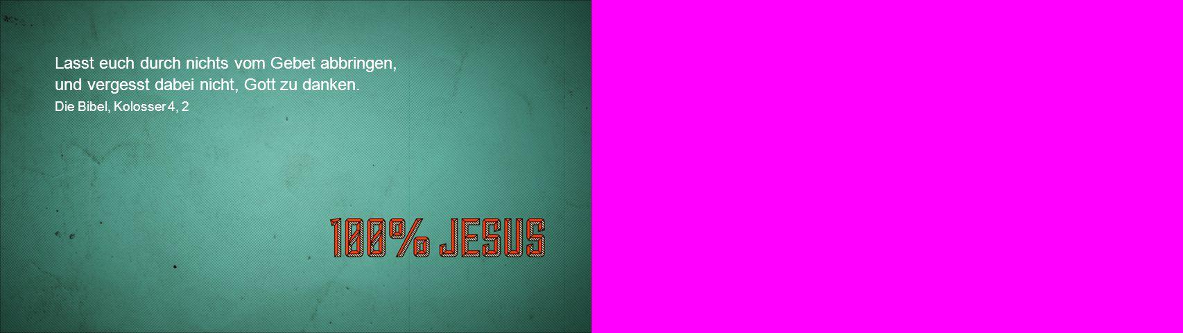 Lasst euch durch nichts vom Gebet abbringen, und vergesst dabei nicht, Gott zu danken. Die Bibel, Kolosser 4, 2
