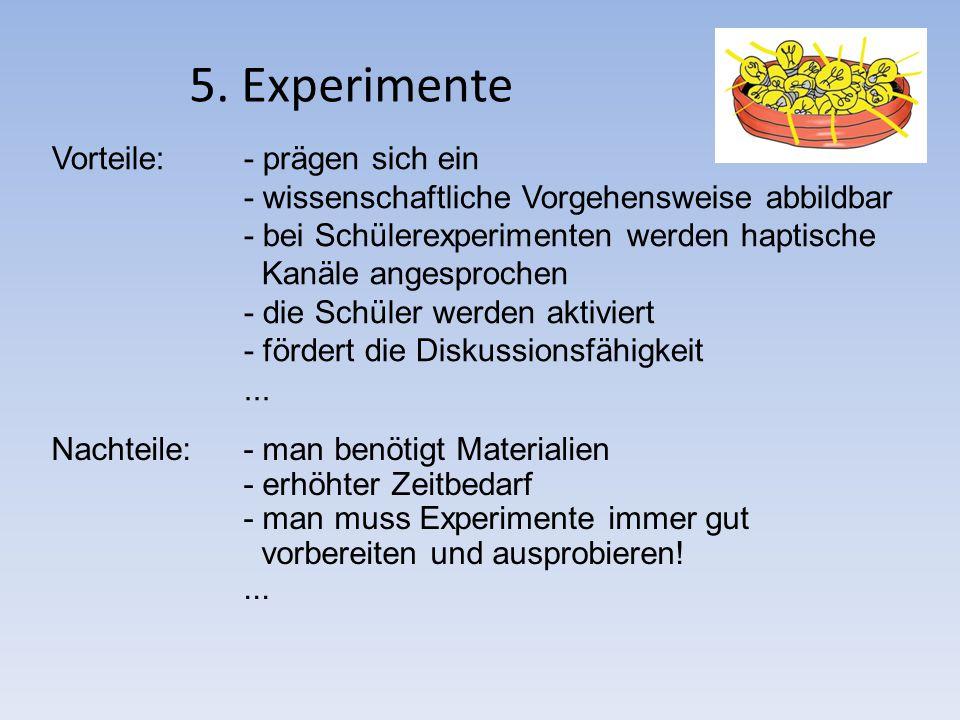 5. Experimente Vorteile: - prägen sich ein - wissenschaftliche Vorgehensweise abbildbar - bei Schülerexperimenten werden haptische Kanäle angesprochen