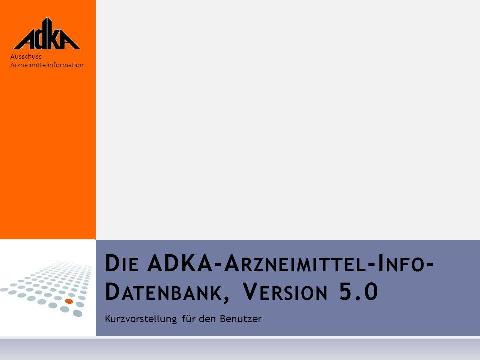 D IE ADKA-A RZNEIMITTEL -I NFO - D ATENBANK, V ERSION 5.0 Kurzvorstellung für den Benutzer Ausschuss Arzneimittelinformation