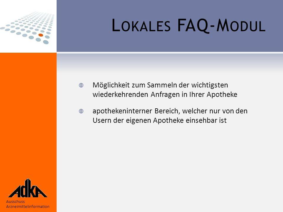 Ausschuss Arzneimittelinformation L OKALES FAQ-M ODUL  Möglichkeit zum Sammeln der wichtigsten wiederkehrenden Anfragen in Ihrer Apotheke  apothekeninterner Bereich, welcher nur von den Usern der eigenen Apotheke einsehbar ist