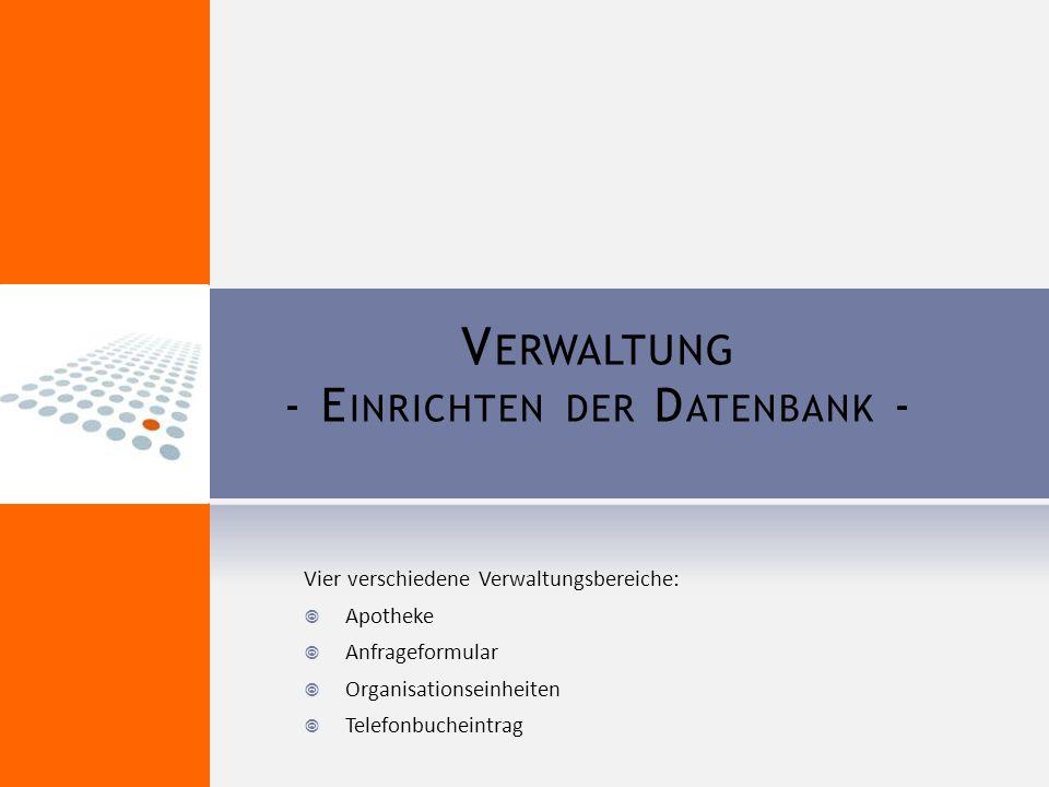 V ERWALTUNG - E INRICHTEN DER D ATENBANK - Vier verschiedene Verwaltungsbereiche:  Apotheke  Anfrageformular  Organisationseinheiten  Telefonbucheintrag