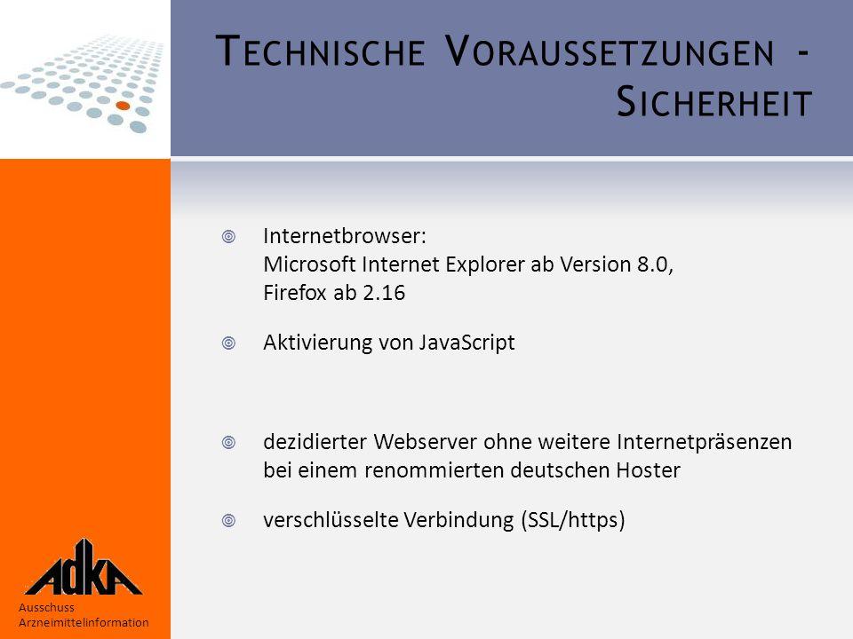 Ausschuss Arzneimittelinformation T ECHNISCHE V ORAUSSETZUNGEN - S ICHERHEIT  Internetbrowser: Microsoft Internet Explorer ab Version 8.0, Firefox ab 2.16  Aktivierung von JavaScript  dezidierter Webserver ohne weitere Internetpräsenzen bei einem renommierten deutschen Hoster  verschlüsselte Verbindung (SSL/https)