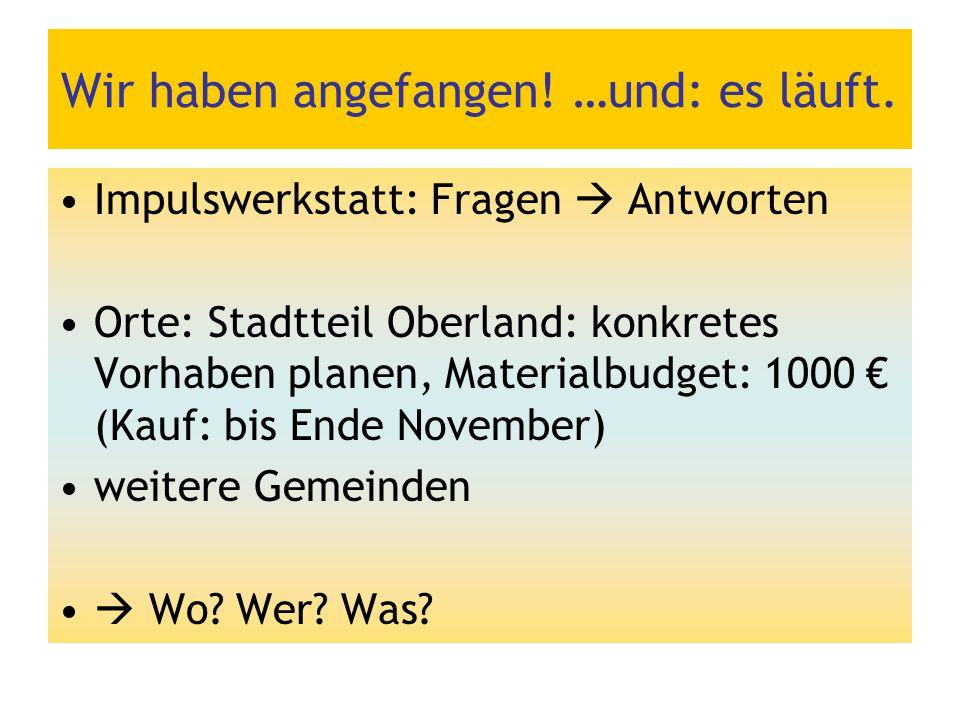 Wir haben angefangen! …und: es läuft. Impulswerkstatt: Fragen  Antworten Orte: Stadtteil Oberland: konkretes Vorhaben planen, Materialbudget: 1000 €