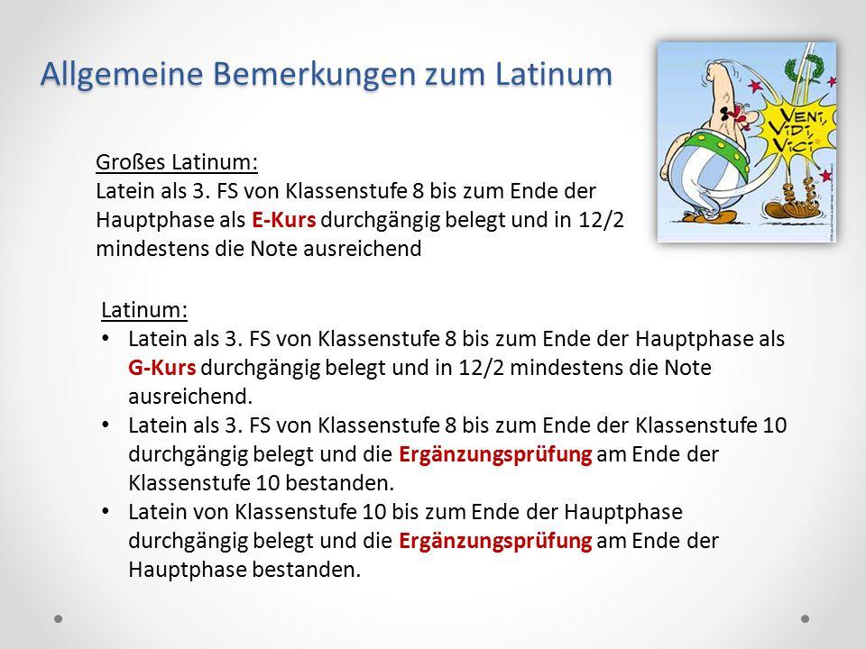 Allgemeine Bemerkungen zum Latinum Großes Latinum: Latein als 3. FS von Klassenstufe 8 bis zum Ende der Hauptphase als E-Kurs durchgängig belegt und i